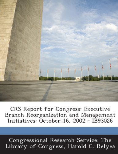 Crs Report for Congress: Executive Branch Reorganization and Management Initiatives: October 16, 2002 - Ib93026