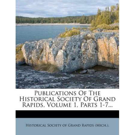 Publications of the Historical Society of Grand Rapids, Volume 1, Parts 1-7...